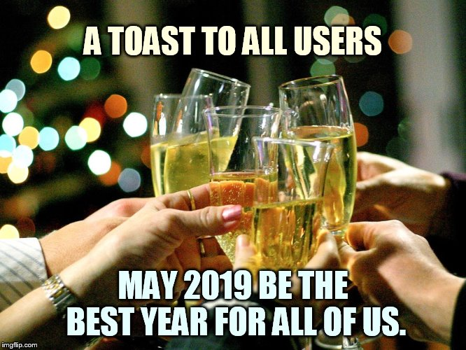 Happy New Year!!! | A TOAST TO ALL USERS MAY 2019 BE THE BEST YEAR FOR ALL OF US. | image tagged in memes,toast,imgflip users,wish,2019,happy new year | made w/ Imgflip meme maker