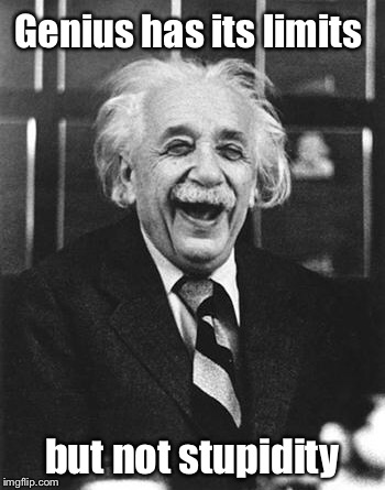 Einstein laugh | Genius has its limits but not stupidity | image tagged in einstein laugh | made w/ Imgflip meme maker