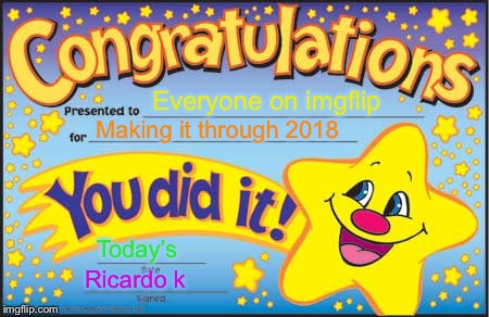Happy Star Congratulations Meme | Everyone on imgflip Making it through 2018 Today's Ricardo k | image tagged in memes,happy star congratulations | made w/ Imgflip meme maker