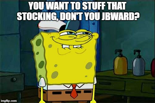 YOU WANT TO STUFF THAT STOCKING, DON'T YOU JBWARD? | image tagged in memes,dont you squidward | made w/ Imgflip meme maker