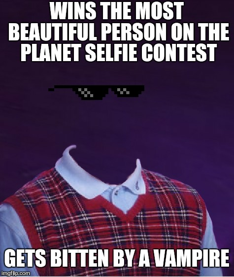 Blinded by the light | WINS THE MOST BEAUTIFUL PERSON ON THE PLANET SELFIE CONTEST GETS BITTEN BY A VAMPIRE | image tagged in memes,bad luck brian,selfie,jying,photo of the day,funny | made w/ Imgflip meme maker