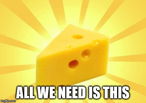 Cheese Time | ALL WE NEED IS THIS | image tagged in cheese time | made w/ Imgflip meme maker