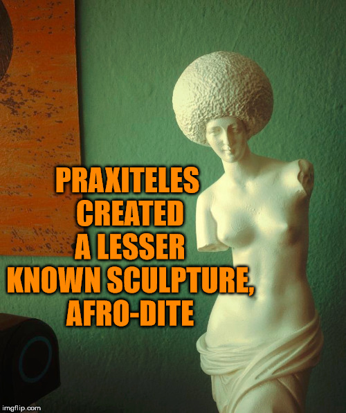 A Greek tragedy.  | PRAXITELES CREATED A LESSER KNOWN SCULPTURE, AFRO-DITE | image tagged in memes,greek,statue,afro,funny,sculpture | made w/ Imgflip meme maker