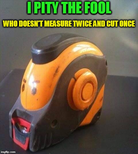 Carpentry  |  I PITY THE FOOL; WHO DOESN'T MEASURE TWICE AND CUT ONCE | image tagged in mr t,mr t pity the fool,i pity the fool,wood | made w/ Imgflip meme maker