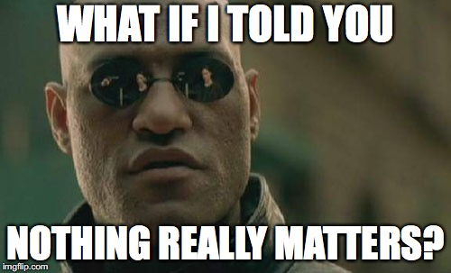 Matrix Morpheus | WHAT IF I TOLD YOU NOTHING REALLY MATTERS? | image tagged in memes,matrix morpheus | made w/ Imgflip meme maker