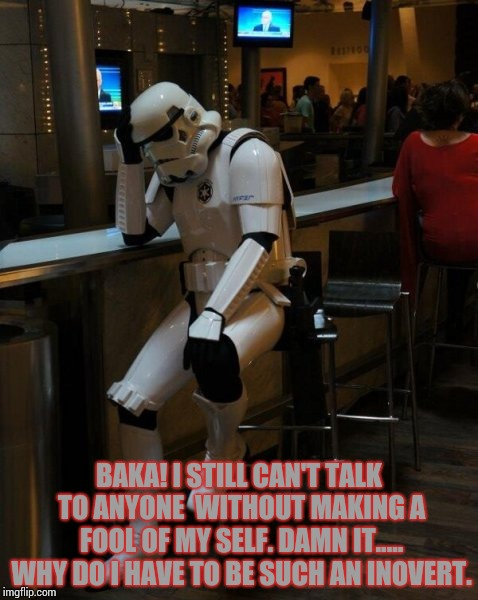 Yup.... it's true. I'm an inovert. | BAKA! I STILL CAN'T TALK TO ANYONE  WITHOUT MAKING A FOOL OF MY SELF. DAMN IT..... WHY DO I HAVE TO BE SUCH AN INOVERT. | image tagged in sad stormtrooper at the bar,inoverts,yandere blaziken,personality | made w/ Imgflip meme maker
