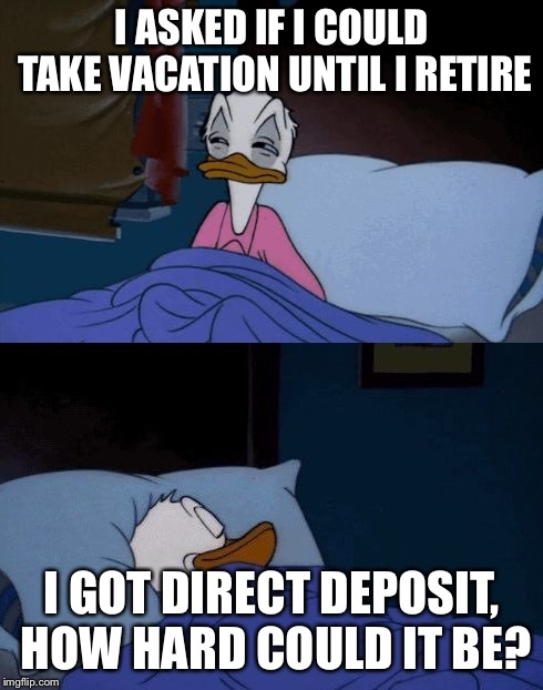 I thought it would help the company | I ASKED IF I COULD TAKE VACATION UNTIL I RETIRE I GOT DIRECT DEPOSIT, HOW HARD COULD IT BE? | image tagged in donald duck bed doubt,work sucks,lazy | made w/ Imgflip meme maker