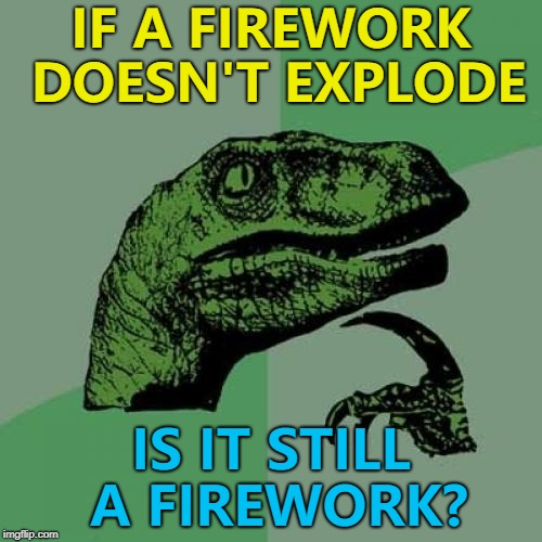 Surely it becomes a fire-don't-work? :) | IF A FIREWORK DOESN'T EXPLODE IS IT STILL A FIREWORK? | image tagged in memes,philosoraptor,fireworks | made w/ Imgflip meme maker