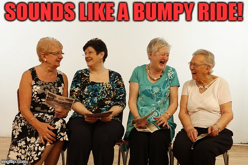 old lady meet up | SOUNDS LIKE A BUMPY RIDE! | image tagged in old lady meet up | made w/ Imgflip meme maker