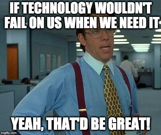 That Would Be Great Meme | IF TECHNOLOGY WOULDN'T FAIL ON US WHEN WE NEED IT YEAH, THAT'D BE GREAT! | image tagged in memes,that would be great | made w/ Imgflip meme maker