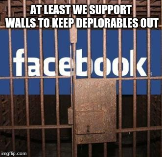 Facebook is building the wall | AT LEAST WE SUPPORT WALLS TO KEEP DEPLORABLES OUT | image tagged in facebook jail,build the wall,basket of deplorables | made w/ Imgflip meme maker