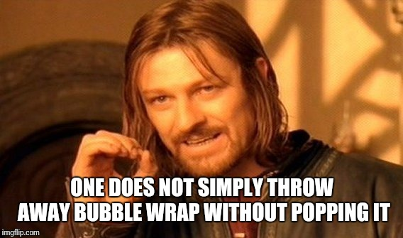 One Does Not Simply Meme | ONE DOES NOT SIMPLY THROW AWAY BUBBLE WRAP WITHOUT POPPING IT | image tagged in memes,one does not simply | made w/ Imgflip meme maker