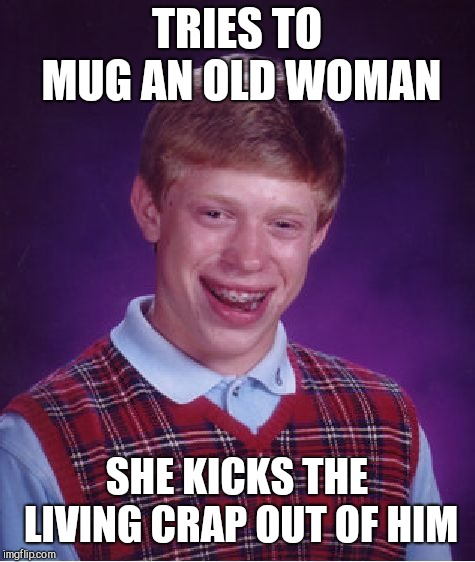 Bad Luck Brian Meme | TRIES TO MUG AN OLD WOMAN SHE KICKS THE LIVING CRAP OUT OF HIM | image tagged in memes,bad luck brian | made w/ Imgflip meme maker