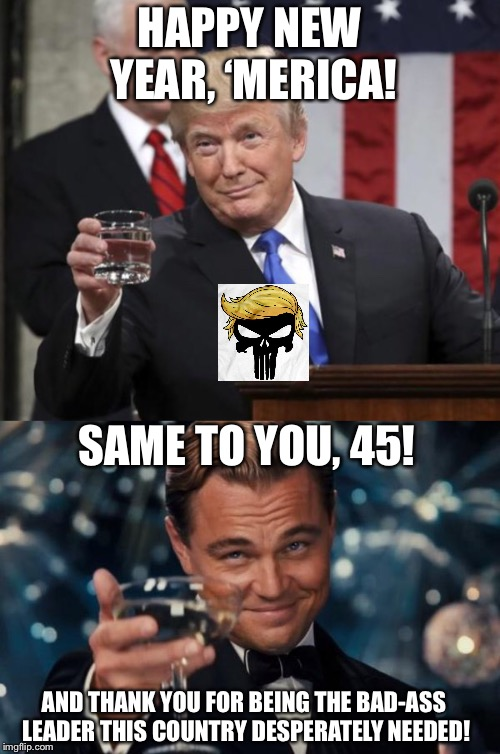 Thank God for 45! | HAPPY NEW YEAR, 'MERICA! SAME TO YOU, 45! AND THANK YOU FOR BEING THE BAD-ASS LEADER THIS COUNTRY DESPERATELY NEEDED! | image tagged in memes,leonardo dicaprio cheers,maga | made w/ Imgflip meme maker