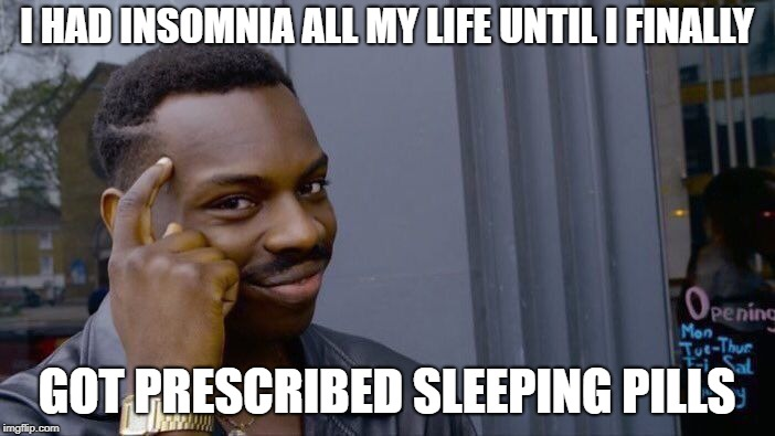 Roll Safe Think About It Meme | I HAD INSOMNIA ALL MY LIFE UNTIL I FINALLY GOT PRESCRIBED SLEEPING PILLS | image tagged in memes,roll safe think about it | made w/ Imgflip meme maker