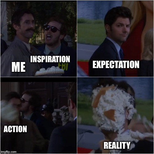 PIE HIM Meme | ME INSPIRATION EXPECTATION ACTION REALITY | image tagged in pie him meme | made w/ Imgflip meme maker