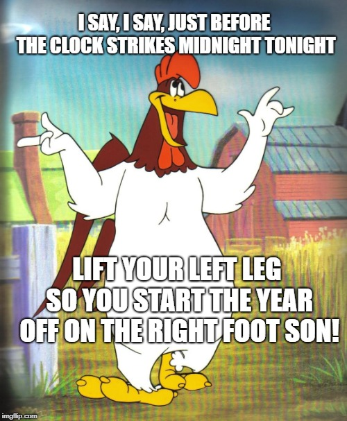 Foghorn Leghorn  | I SAY, I SAY, JUST BEFORE THE CLOCK STRIKES MIDNIGHT TONIGHT LIFT YOUR LEFT LEG SO YOU START THE YEAR OFF ON THE RIGHT FOOT SON! | image tagged in foghorn leghorn | made w/ Imgflip meme maker