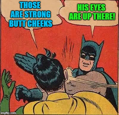 Batman Slapping Robin Meme | THOSE ARE STRONG BUTT CHEEKS HIS EYES ARE UP THERE! | image tagged in memes,batman slapping robin | made w/ Imgflip meme maker
