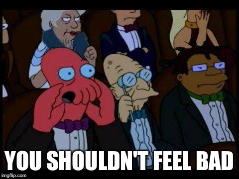 You Should Feel Bad Zoidberg Meme | YOU SHOULDN'T FEEL BAD | image tagged in memes,you should feel bad zoidberg | made w/ Imgflip meme maker