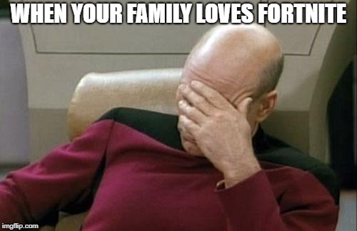 Captain Picard Facepalm | WHEN YOUR FAMILY LOVES FORTNITE | image tagged in memes,captain picard facepalm | made w/ Imgflip meme maker