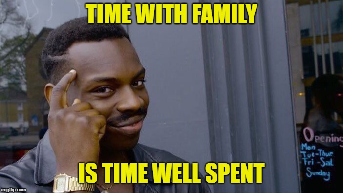 Roll Safe Think About It Meme | TIME WITH FAMILY IS TIME WELL SPENT | image tagged in memes,roll safe think about it | made w/ Imgflip meme maker