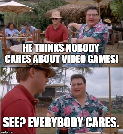 See Nobody Cares |  HE THINKS NOBODY CARES ABOUT VIDEO GAMES! SEE? EVERYBODY CARES. | image tagged in memes,see nobody cares | made w/ Imgflip meme maker
