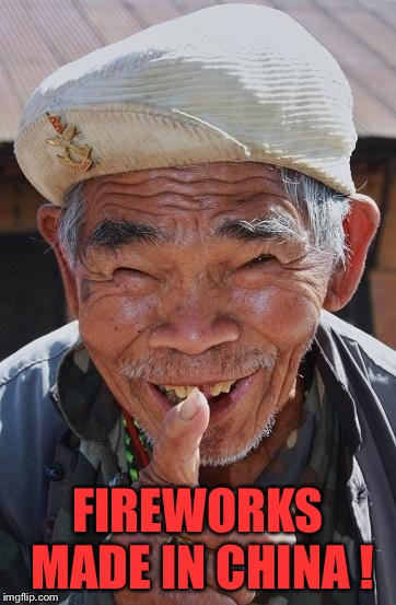 Funny old Chinese man 1 | FIREWORKS MADE IN CHINA ! | image tagged in funny old chinese man 1 | made w/ Imgflip meme maker