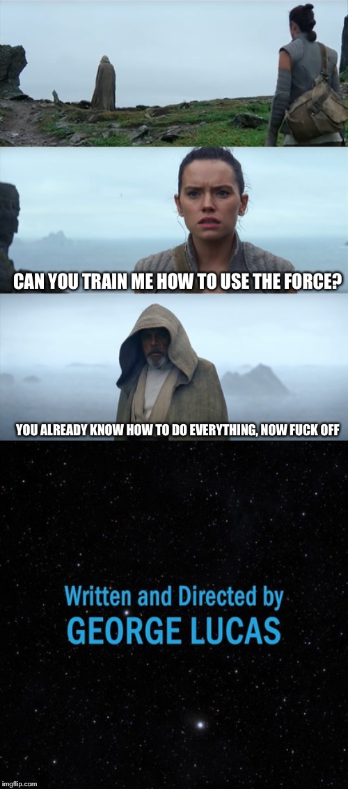 CAN YOU TRAIN ME HOW TO USE THE FORCE? YOU ALREADY KNOW HOW TO DO EVERYTHING, NOW F**K OFF | image tagged in luke rey mansplaining | made w/ Imgflip meme maker