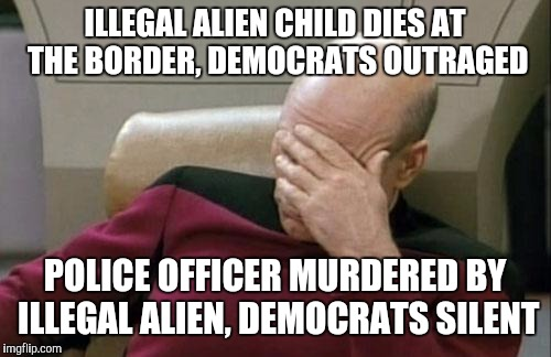Captain Picard Facepalm | ILLEGAL ALIEN CHILD DIES AT THE BORDER, DEMOCRATS OUTRAGED POLICE OFFICER MURDERED BY ILLEGAL ALIEN, DEMOCRATS SILENT | image tagged in memes,captain picard facepalm | made w/ Imgflip meme maker