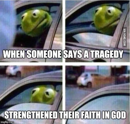 Non-confrontational kermit | WHEN SOMEONE SAYS A TRAGEDY STRENGTHENED THEIR FAITH IN GOD | image tagged in kermit driving,kermit rolls up window | made w/ Imgflip meme maker