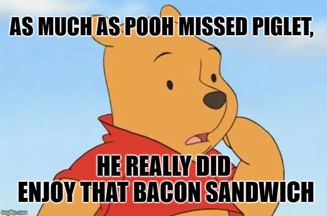 Winnie the Pooh and Piglet |  AS MUCH AS POOH MISSED PIGLET, HE REALLY DID ENJOY THAT BACON SANDWICH | image tagged in winnie the pooh,pooh and piglet,winnie the pooh and piglet,i love bacon,bacon week | made w/ Imgflip meme maker