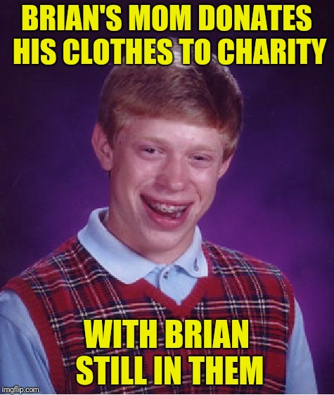 Bad Luck Brian Meme | BRIAN'S MOM DONATES HIS CLOTHES TO CHARITY WITH BRIAN STILL IN THEM | image tagged in memes,bad luck brian | made w/ Imgflip meme maker