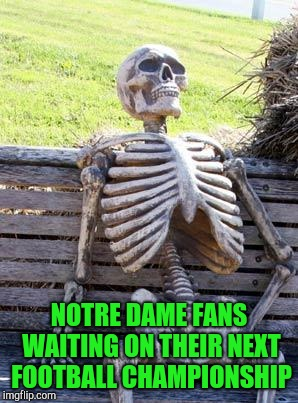 Waiting Skeleton Meme | NOTRE DAME FANS WAITING ON THEIR NEXT FOOTBALL CHAMPIONSHIP | image tagged in memes,waiting skeleton | made w/ Imgflip meme maker