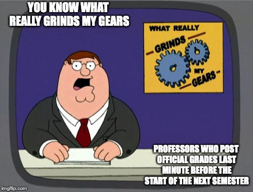 Professors Posting Grades Last Minute | YOU KNOW WHAT REALLY GRINDS MY GEARS PROFESSORS WHO POST OFFICIAL GRADES LAST MINUTE BEFORE THE START OF THE NEXT SEMESTER | image tagged in memes,peter griffin news,professor,college | made w/ Imgflip meme maker