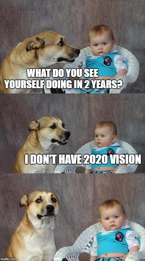 Share it now, the joke will be outdated soon. | WHAT DO YOU SEE YOURSELF DOING IN 2 YEARS? I DON'T HAVE 2020 VISION | image tagged in memes,dad joke dog | made w/ Imgflip meme maker