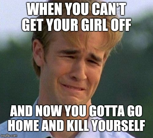 1990s First World Problems | WHEN YOU CAN'T GET YOUR GIRL OFF AND NOW YOU GOTTA GO HOME AND KILL YOURSELF | image tagged in memes,1990s first world problems | made w/ Imgflip meme maker
