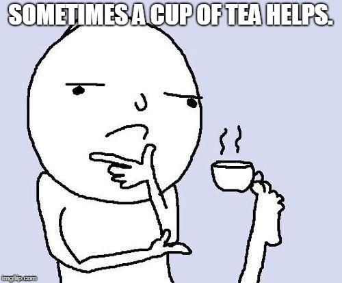 hmm | SOMETIMES A CUP OF TEA HELPS. | image tagged in hmm | made w/ Imgflip meme maker