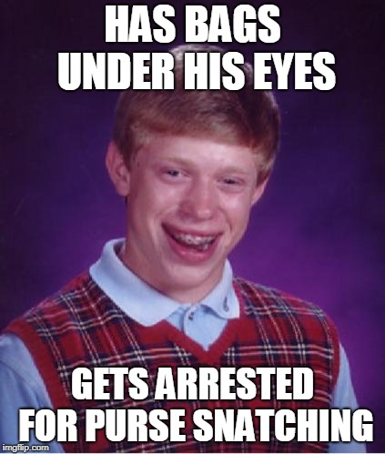 Bad Luck Brian Nerdy | HAS BAGS UNDER HIS EYES GETS ARRESTED FOR PURSE SNATCHING | image tagged in bad luck brian nerdy | made w/ Imgflip meme maker