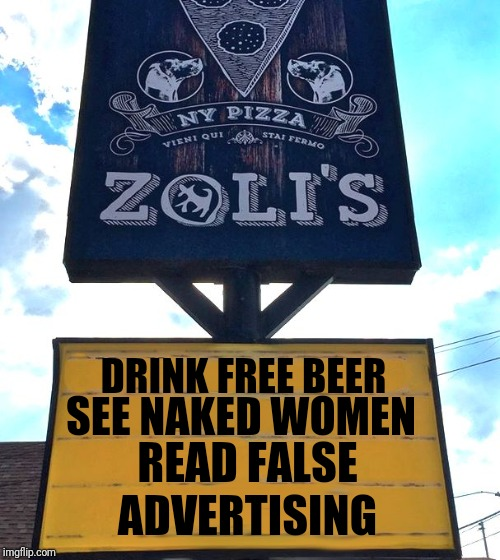 Zoli's Pizza Sign |  DRINK FREE BEER; SEE NAKED WOMEN; READ FALSE; ADVERTISING | image tagged in zoli's pizza sign,memes,false advertising,free stuff,naked woman,beer | made w/ Imgflip meme maker