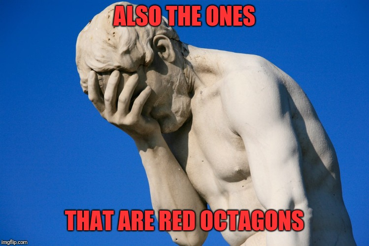 Embarrassed statue  | ALSO THE ONES THAT ARE RED OCTAGONS | image tagged in embarrassed statue | made w/ Imgflip meme maker