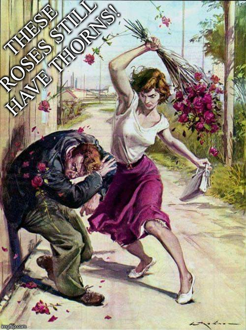 How Else Would You Caption This | THESE ROSES STILL HAVE THORNS! | image tagged in roses,flowers,beaten,angry,woman,cowering | made w/ Imgflip meme maker