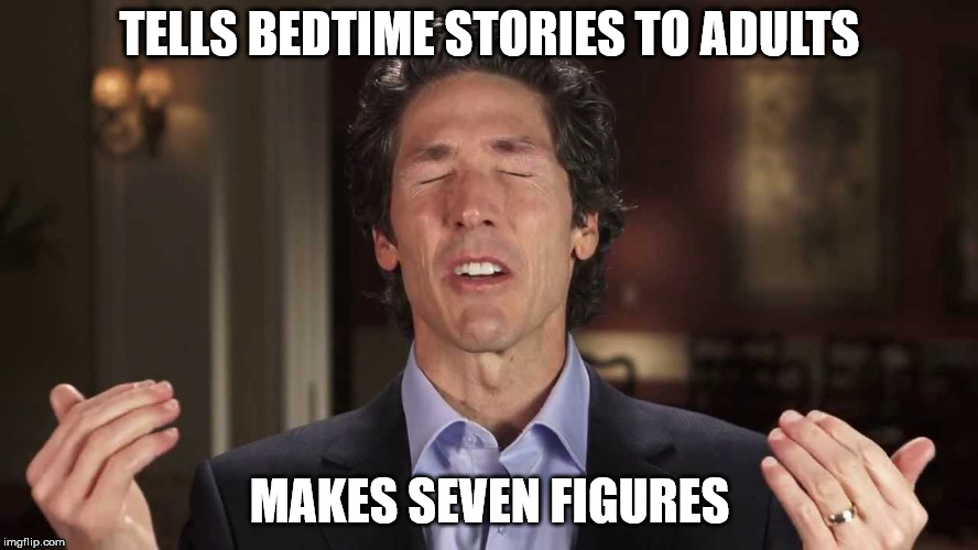 Joel Osteen | TELLS BEDTIME STORIES TO ADULTS MAKES SEVEN FIGURES | image tagged in joel osteen,televangelist,religion,cult,opportunist | made w/ Imgflip meme maker