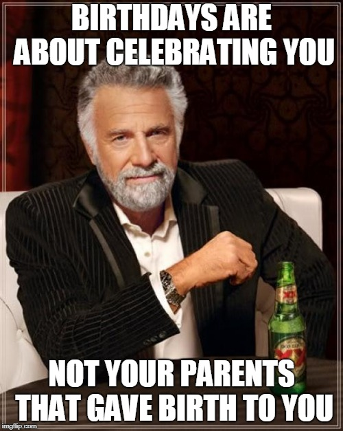 Birthday Second Thought  | BIRTHDAYS ARE ABOUT CELEBRATING YOU NOT YOUR PARENTS THAT GAVE BIRTH TO YOU | image tagged in memes,the most interesting man in the world,birth,birthdays,parents | made w/ Imgflip meme maker