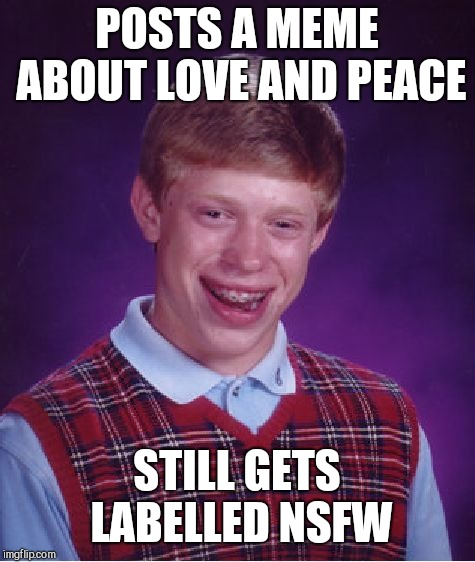 Bad Luck Brian Meme | POSTS A MEME ABOUT LOVE AND PEACE STILL GETS LABELLED NSFW | image tagged in memes,bad luck brian | made w/ Imgflip meme maker