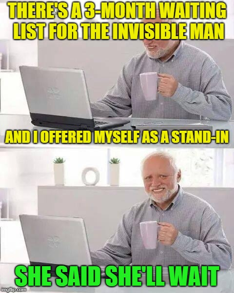 Hide the Pain Harold Meme | THERE'S A 3-MONTH WAITING LIST FOR THE INVISIBLE MAN SHE SAID SHE'LL WAIT AND I OFFERED MYSELF AS A STAND-IN | image tagged in memes,hide the pain harold | made w/ Imgflip meme maker