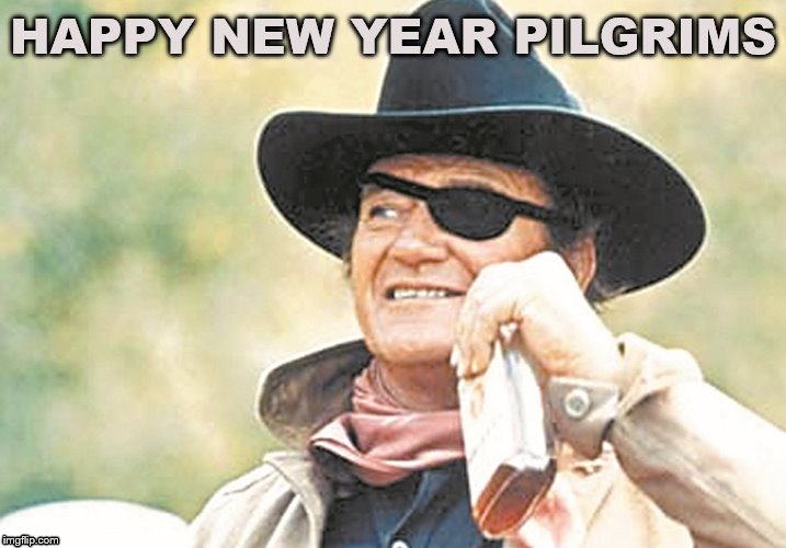 John Wayne | HAPPY NEW YEAR PILGRIMS | image tagged in john wayne | made w/ Imgflip meme maker