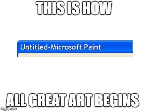 blank white template | THIS IS HOW ALL GREAT ART BEGINS | image tagged in blank white template,art,ms paint,paint,microsoft | made w/ Imgflip meme maker