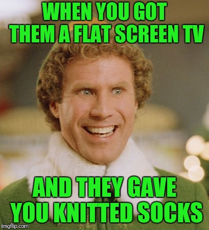 Buddy The Elf | WHEN YOU GOT THEM A FLAT SCREEN TV AND THEY GAVE YOU KNITTED SOCKS | image tagged in memes,buddy the elf | made w/ Imgflip meme maker