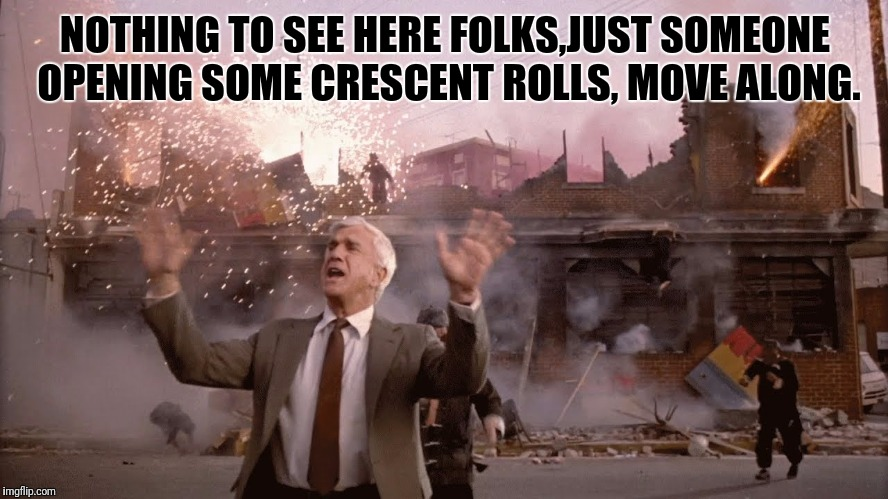 NOTHING TO SEE HERE FOLKS,JUST SOMEONE OPENING SOME CRESCENT ROLLS, MOVE ALONG. | made w/ Imgflip meme maker