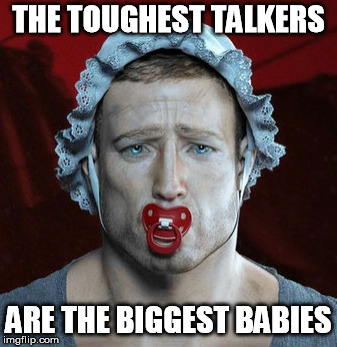Wimps boast. Real men act. | THE TOUGHEST TALKERS ARE THE BIGGEST BABIES | image tagged in crybabies,manly,masculinity,toughness,courage,real men | made w/ Imgflip meme maker